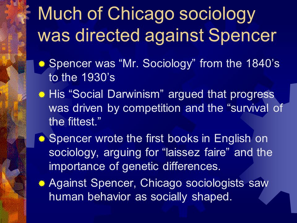 Much of Chicago sociology was directed against Spencer  Spencer was Mr.