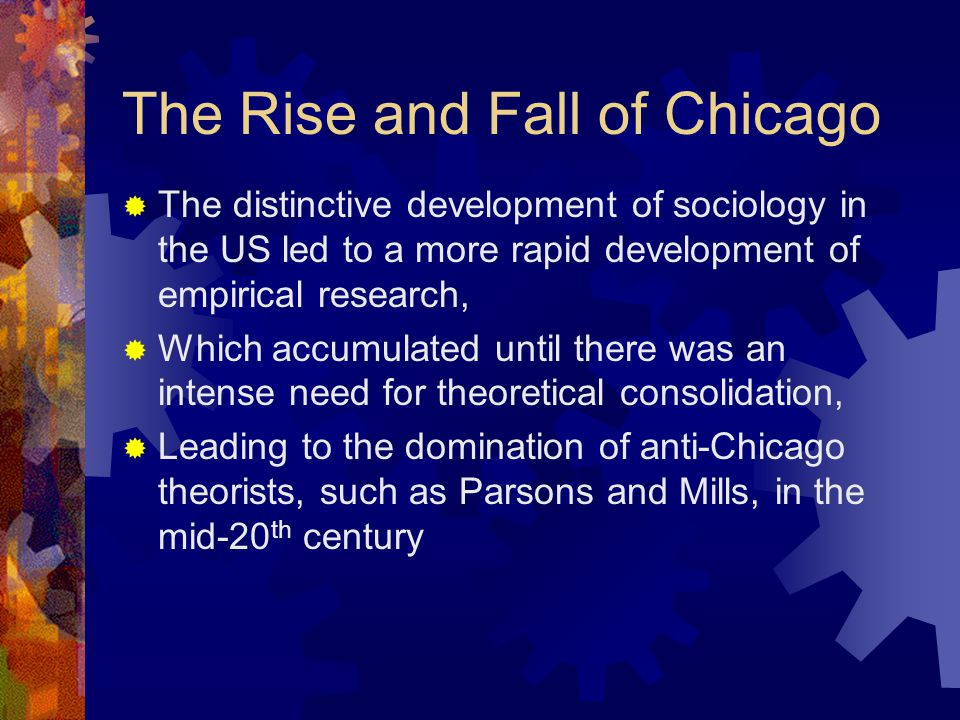 The Rise and Fall of Chicago  The distinctive development of sociology in the US led to a more rapid development of empirical research,  Which accumulated until there was an intense need for theoretical consolidation,  Leading to the domination of anti-Chicago theorists, such as Parsons and Mills, in the mid-20 th century
