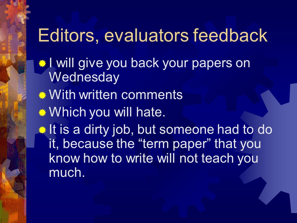 Editors, evaluators feedback  I will give you back your papers on Wednesday  With written comments  Which you will hate.