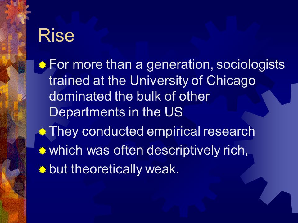 Rise  For more than a generation, sociologists trained at the University of Chicago dominated the bulk of other Departments in the US  They conducted empirical research  which was often descriptively rich,  but theoretically weak.