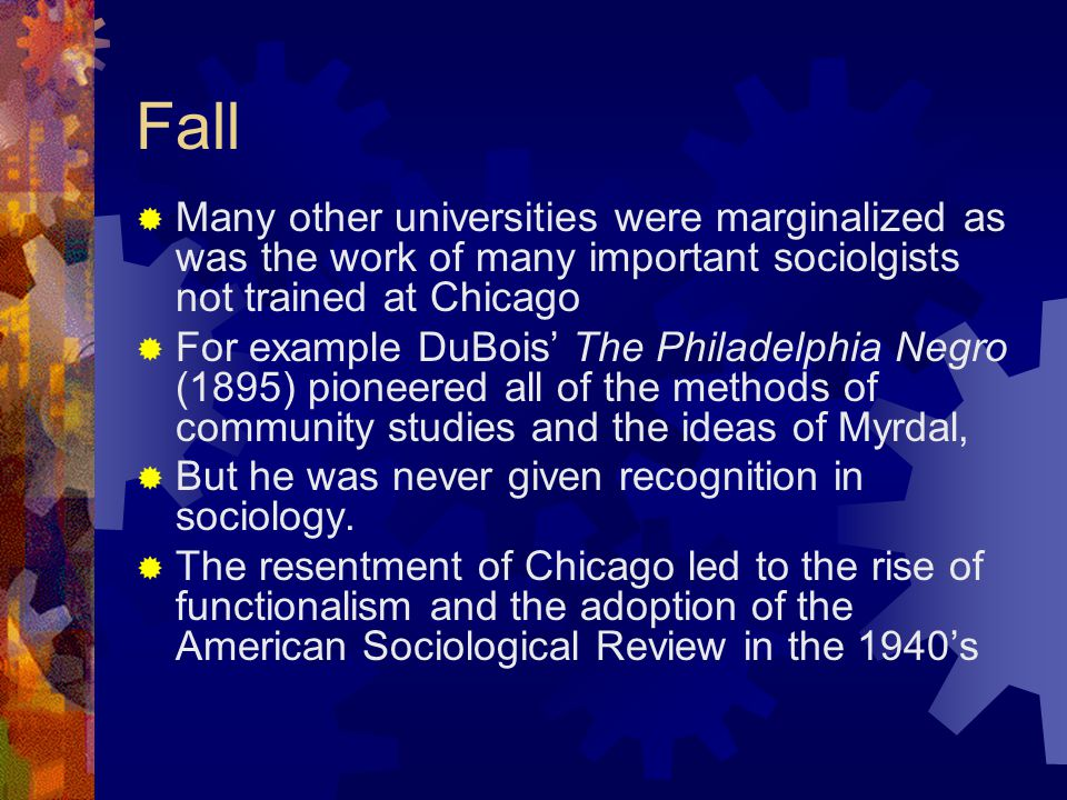 Fall  Many other universities were marginalized as was the work of many important sociolgists not trained at Chicago  For example DuBois' The Philadelphia Negro (1895) pioneered all of the methods of community studies and the ideas of Myrdal,  But he was never given recognition in sociology.