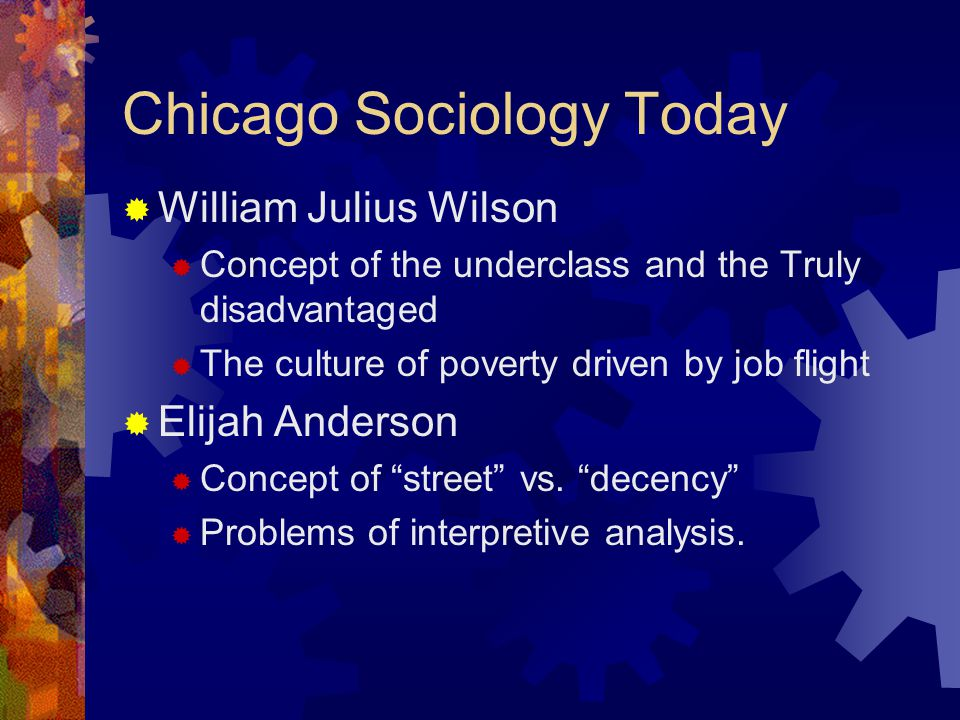 Chicago Sociology Today  William Julius Wilson  Concept of the underclass and the Truly disadvantaged  The culture of poverty driven by job flight  Elijah Anderson  Concept of street vs.