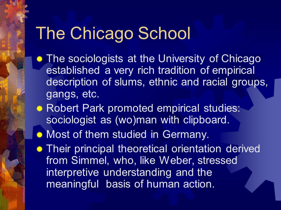 The Chicago School  The sociologists at the University of Chicago established a very rich tradition of empirical description of slums, ethnic and racial groups, gangs, etc.