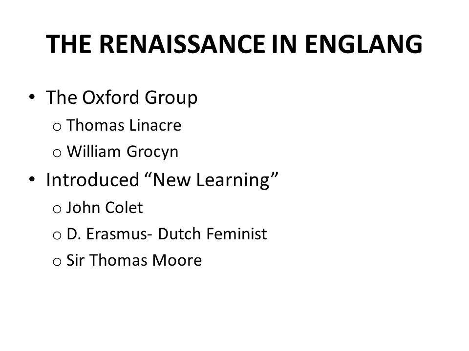 "THE RENAISSANCE IN ENGLANG The Oxford Group o Thomas Linacre o William Grocyn Introduced ""New Learning"" o John Colet o D. Erasmus- Dutch Feminist o Si"