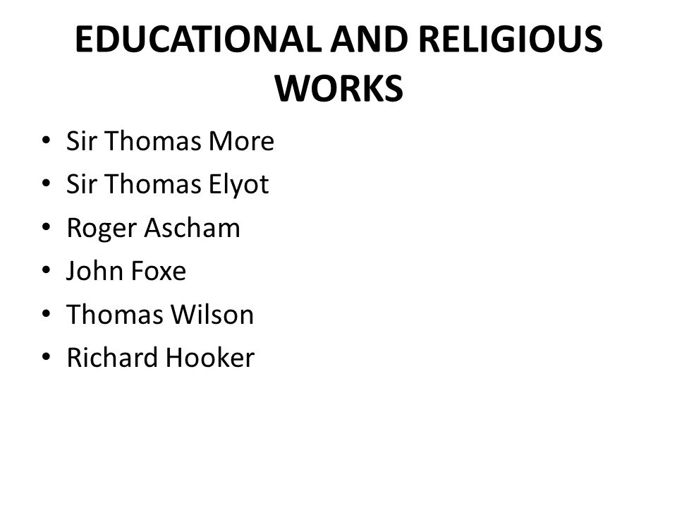 EDUCATIONAL AND RELIGIOUS WORKS Sir Thomas More Sir Thomas Elyot Roger Ascham John Foxe Thomas Wilson Richard Hooker