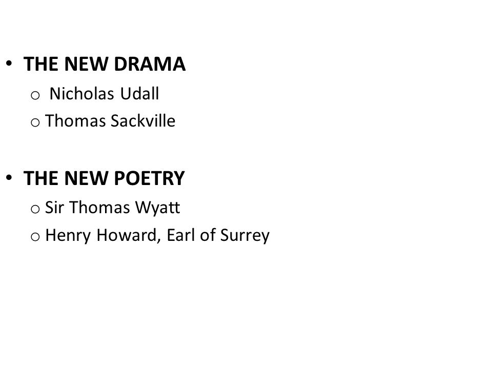 THE NEW DRAMA o Nicholas Udall o Thomas Sackville THE NEW POETRY o Sir Thomas Wyatt o Henry Howard, Earl of Surrey