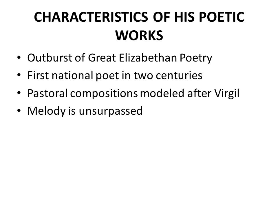 CHARACTERISTICS OF HIS POETIC WORKS Outburst of Great Elizabethan Poetry First national poet in two centuries Pastoral compositions modeled after Virg