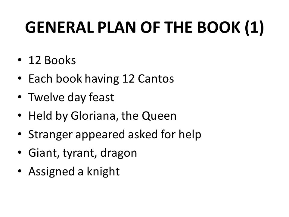 GENERAL PLAN OF THE BOOK (1) 12 Books Each book having 12 Cantos Twelve day feast Held by Gloriana, the Queen Stranger appeared asked for help Giant,