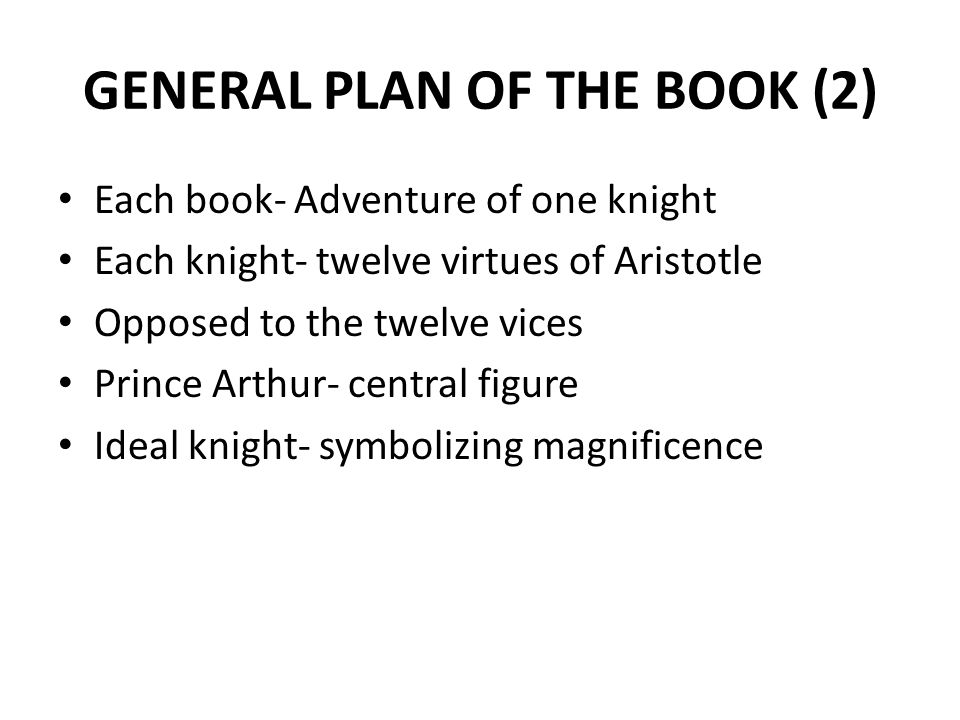 GENERAL PLAN OF THE BOOK (2) Each book- Adventure of one knight Each knight- twelve virtues of Aristotle Opposed to the twelve vices Prince Arthur- ce