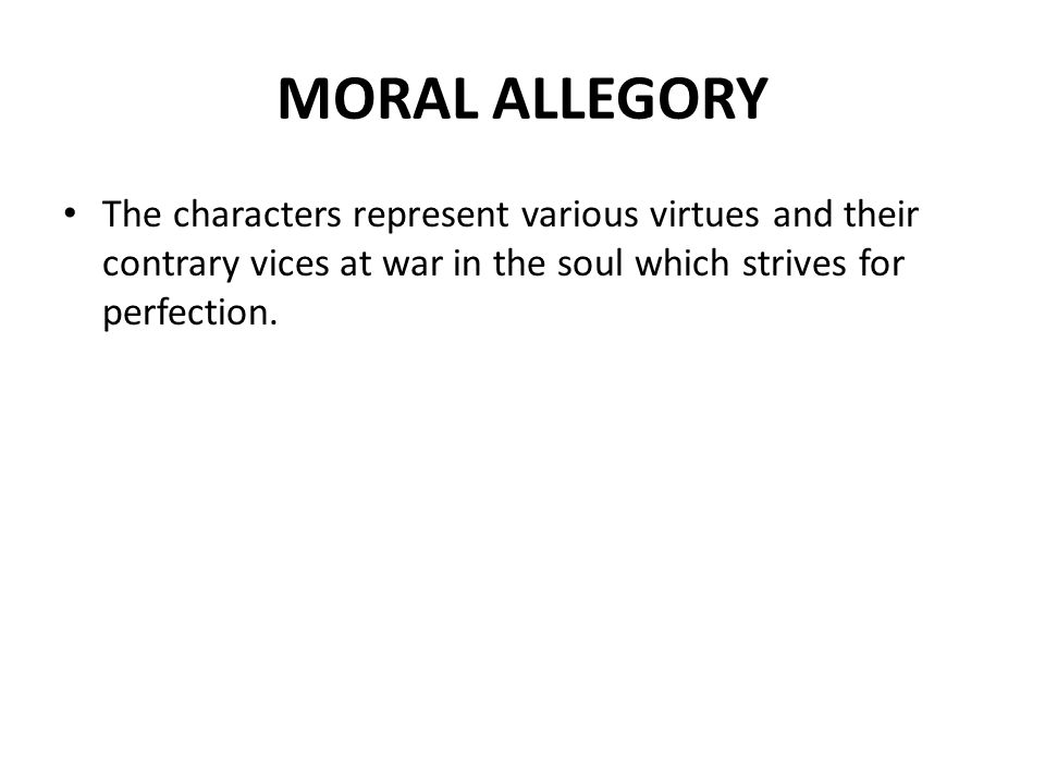 MORAL ALLEGORY The characters represent various virtues and their contrary vices at war in the soul which strives for perfection.