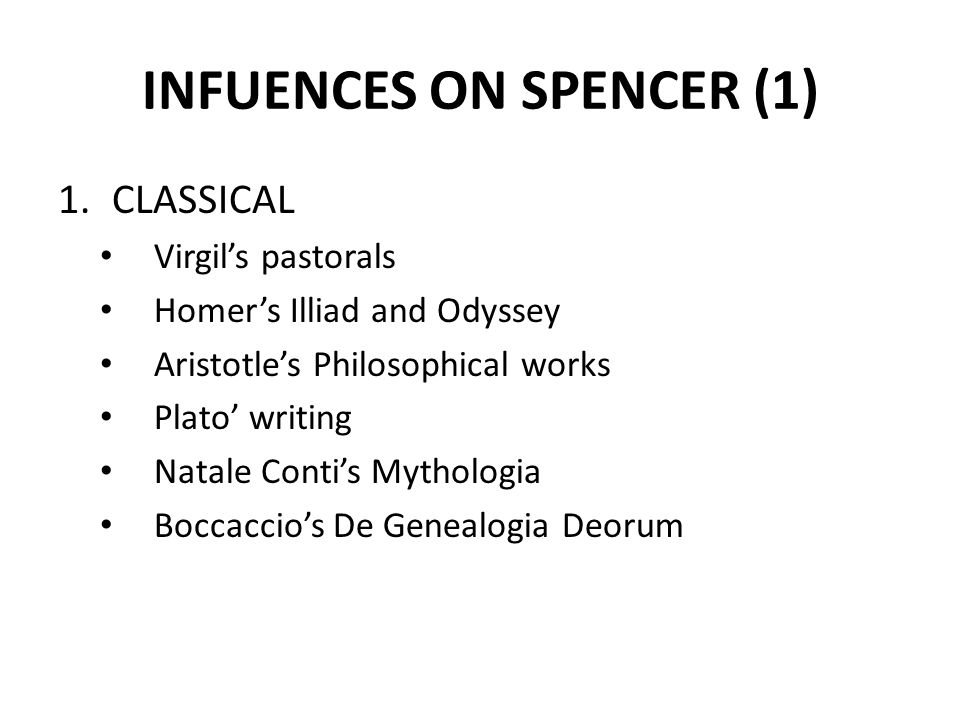 INFUENCES ON SPENCER (1) 1.CLASSICAL Virgil's pastorals Homer's Illiad and Odyssey Aristotle's Philosophical works Plato' writing Natale Conti's Mytho