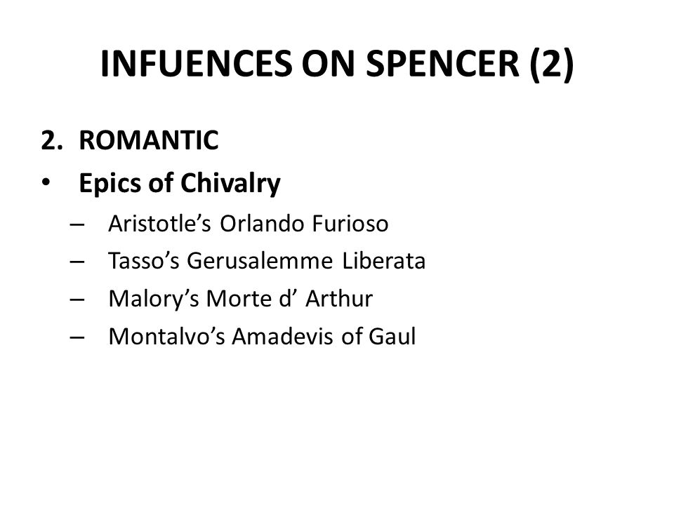 INFUENCES ON SPENCER (2) 2.ROMANTIC Epics of Chivalry – Aristotle's Orlando Furioso – Tasso's Gerusalemme Liberata – Malory's Morte d' Arthur – Montal