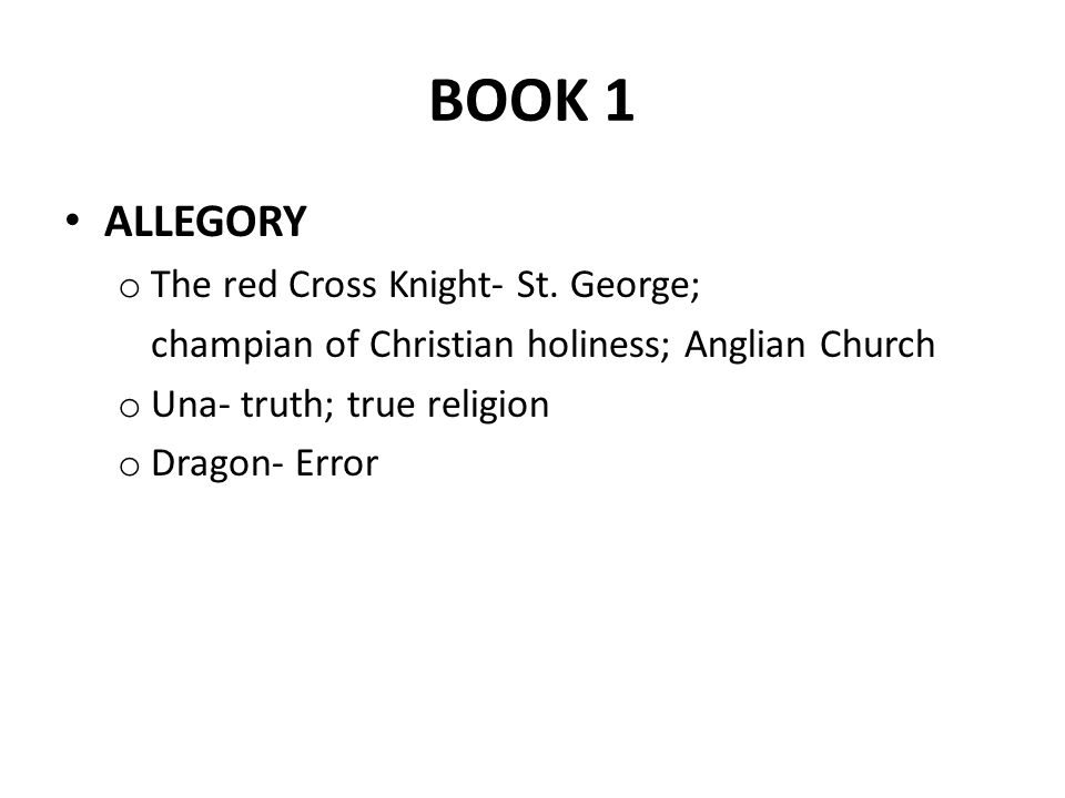 BOOK 1 ALLEGORY o The red Cross Knight- St. George; champian of Christian holiness; Anglian Church o Una- truth; true religion o Dragon- Error