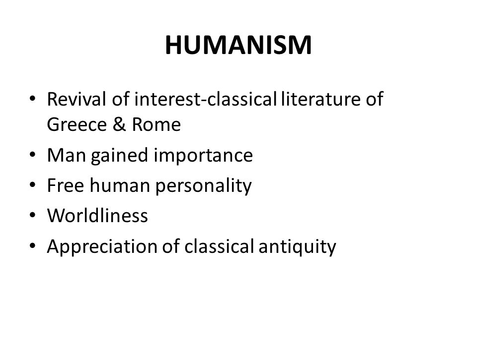HUMANISM Revival of interest-classical literature of Greece & Rome Man gained importance Free human personality Worldliness Appreciation of classical