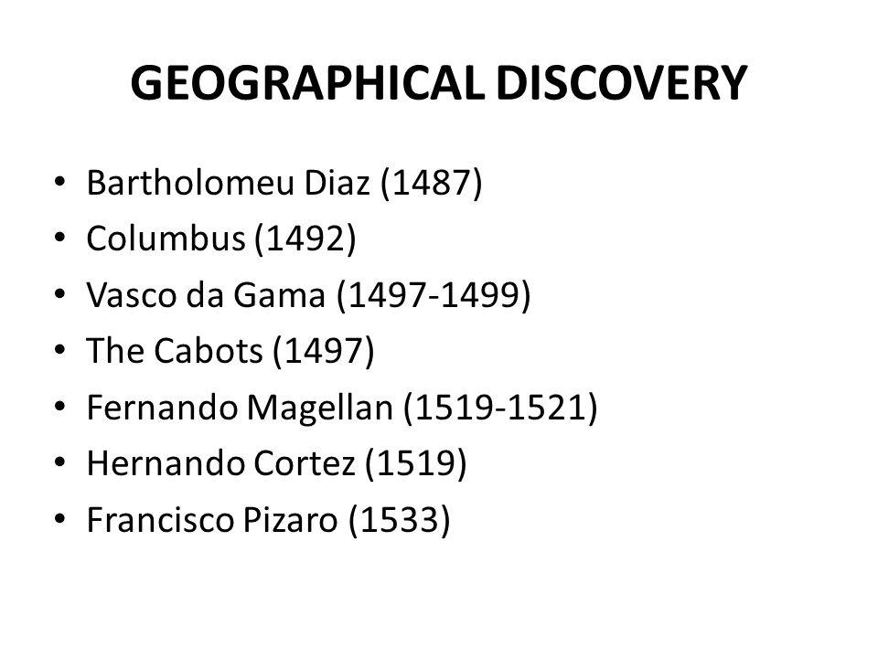 GEOGRAPHICAL DISCOVERY Bartholomeu Diaz (1487) Columbus (1492) Vasco da Gama (1497-1499) The Cabots (1497) Fernando Magellan (1519-1521) Hernando Cortez (1519) Francisco Pizaro (1533)