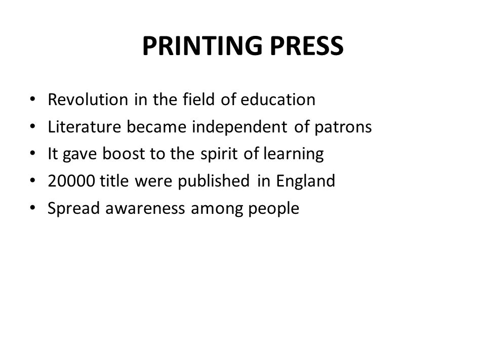 PRINTING PRESS Revolution in the field of education Literature became independent of patrons It gave boost to the spirit of learning 20000 title were