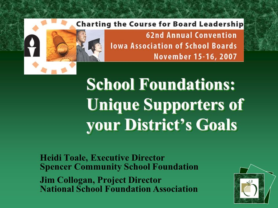 School Foundations: Unique Supporters of your District's Goals Heidi Toale, Executive Director Spencer Community School Foundation Jim Collogan, Project Director National School Foundation Association