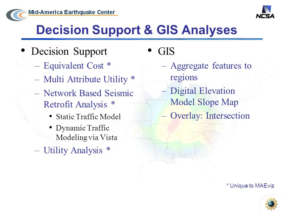 Decision Support & GIS Analyses Decision Support –Equivalent Cost * –Multi Attribute Utility * –Network Based Seismic Retrofit Analysis * Static Traffic Model Dynamic Traffic Modeling via Vista –Utility Analysis * GIS –Aggregate features to regions –Digital Elevation Model Slope Map –Overlay: Intersection * Unique to MAEviz