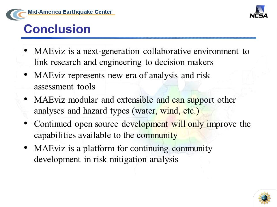 Conclusion MAEviz is a next-generation collaborative environment to link research and engineering to decision makers MAEviz represents new era of analysis and risk assessment tools MAEviz modular and extensible and can support other analyses and hazard types (water, wind, etc.) Continued open source development will only improve the capabilities available to the community MAEviz is a platform for continuing community development in risk mitigation analysis