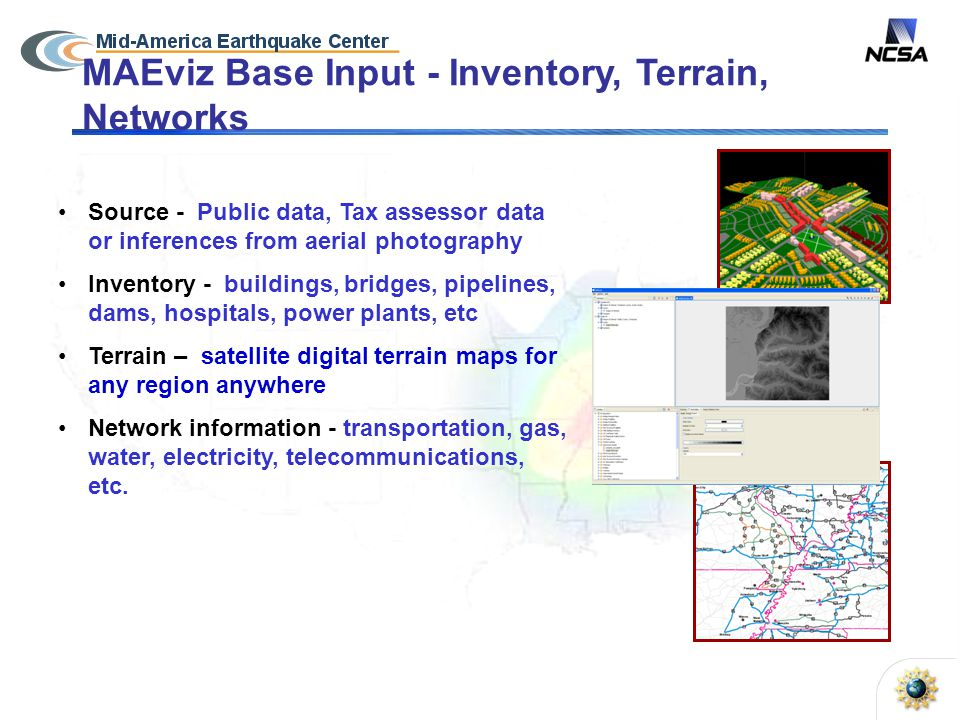 MAEviz Base Input - Inventory, Terrain, Networks Source - Public data, Tax assessor data or inferences from aerial photography Inventory - buildings, bridges, pipelines, dams, hospitals, power plants, etc Terrain – satellite digital terrain maps for any region anywhere Network information - transportation, gas, water, electricity, telecommunications, etc.