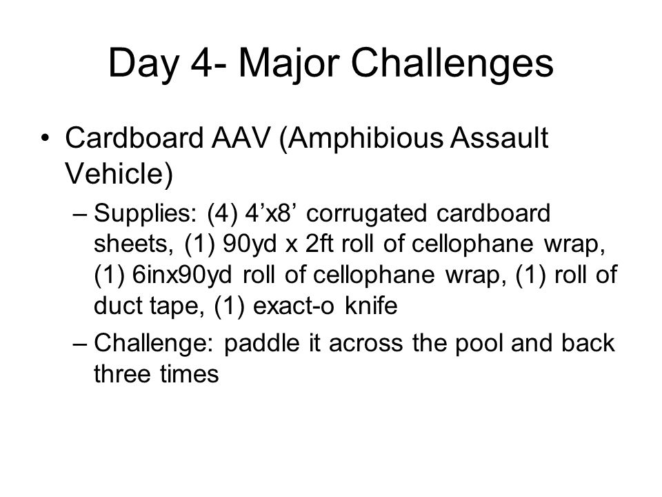 Day 4- Major Challenges Cardboard AAV (Amphibious Assault Vehicle) –Supplies: (4) 4'x8' corrugated cardboard sheets, (1) 90yd x 2ft roll of cellophane
