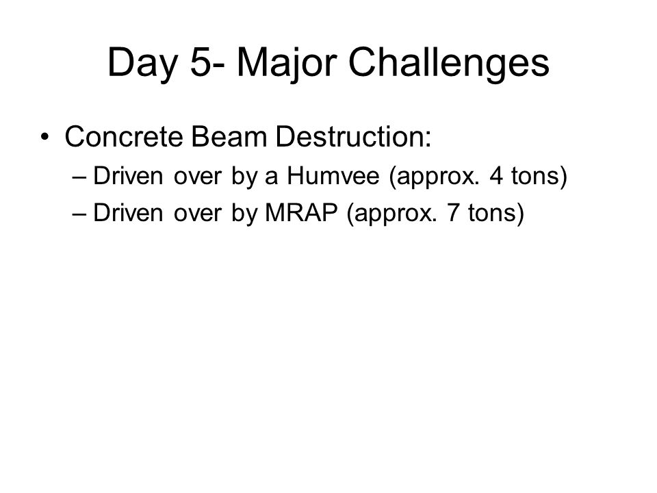 Day 5- Major Challenges Concrete Beam Destruction: –Driven over by a Humvee (approx. 4 tons) –Driven over by MRAP (approx. 7 tons)