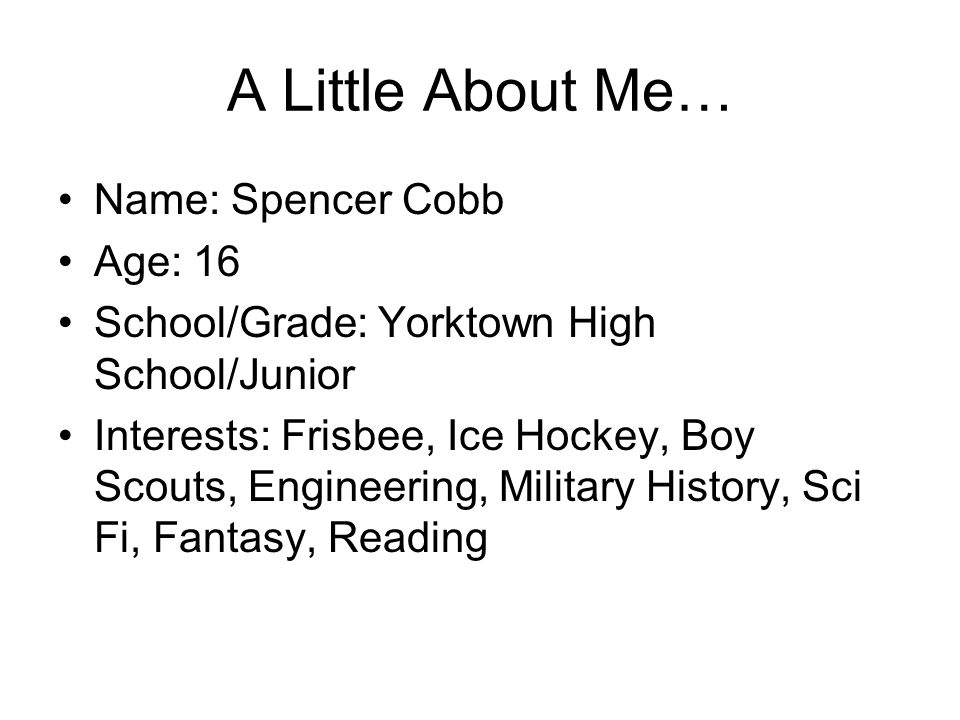 A Little About Me… Name: Spencer Cobb Age: 16 School/Grade: Yorktown High School/Junior Interests: Frisbee, Ice Hockey, Boy Scouts, Engineering, Milit