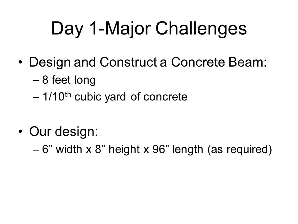 "Day 1-Major Challenges Design and Construct a Concrete Beam: –8 feet long –1/10 th cubic yard of concrete Our design: –6"" width x 8"" height x 96"" leng"