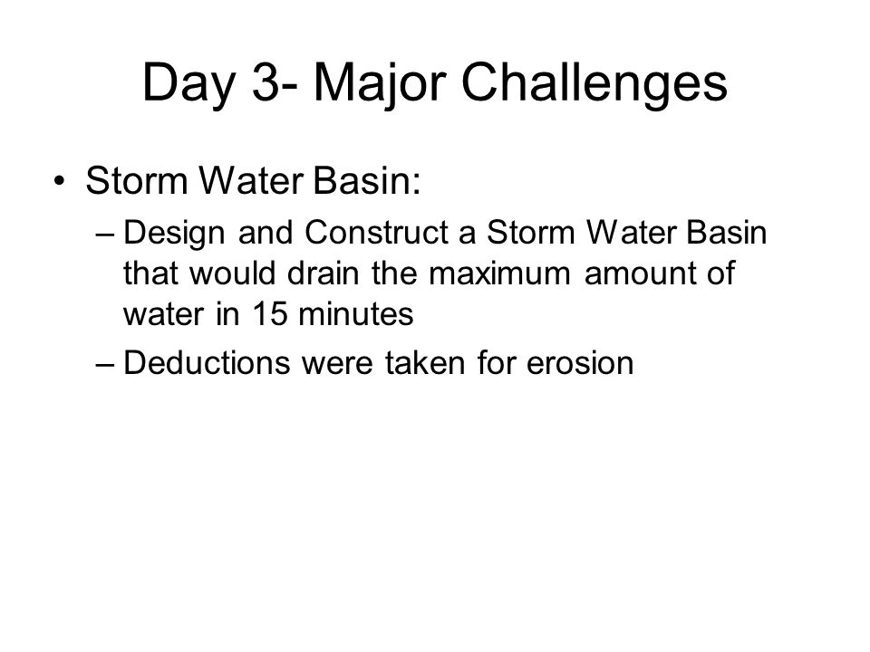 Day 3- Major Challenges Storm Water Basin: –Design and Construct a Storm Water Basin that would drain the maximum amount of water in 15 minutes –Deduc