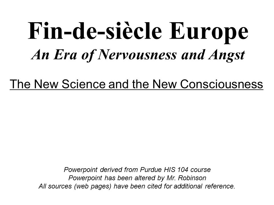 Fin-de-siècle Europe An Era of Nervousness and Angst Powerpoint derived from Purdue HIS 104 course Powerpoint has been altered by Mr. Robinson All sou