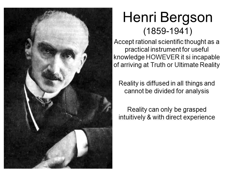 Henri Bergson (1859-1941) Accept rational scientific thought as a practical instrument for useful knowledge HOWEVER it si incapable of arriving at Truth or Ultimate Reality Reality is diffused in all things and cannot be divided for analysis Reality can only be grasped intuitively & with direct experience