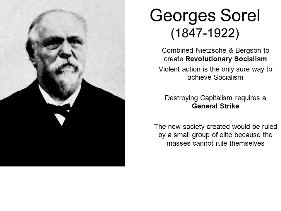 Georges Sorel (1847-1922) Combined Nietzsche & Bergson to create Revolutionary Socialism Violent action is the only sure way to achieve Socialism Destroying Capitalism requires a General Strike The new society created would be ruled by a small group of elite because the masses cannot rule themselves