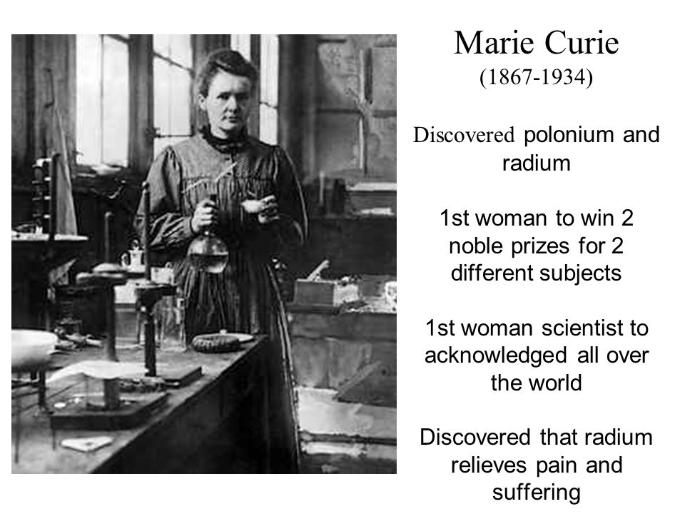 Marie Curie (1867-1934) Discovered polonium and radium 1st woman to win 2 noble prizes for 2 different subjects 1st woman scientist to acknowledged al