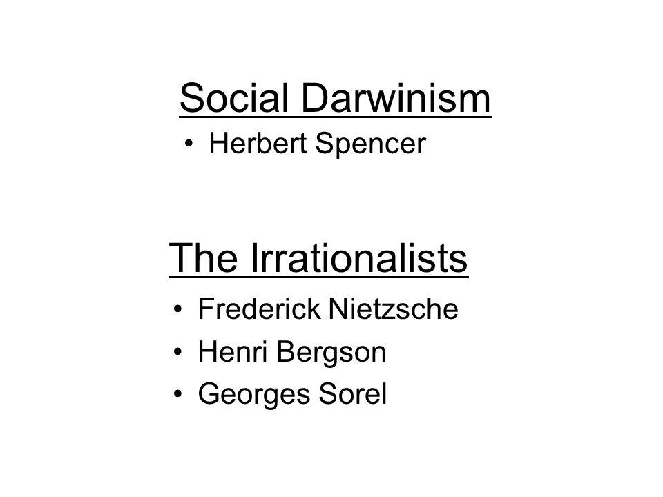 The Irrationalists Herbert Spencer Social Darwinism Frederick Nietzsche Henri Bergson Georges Sorel