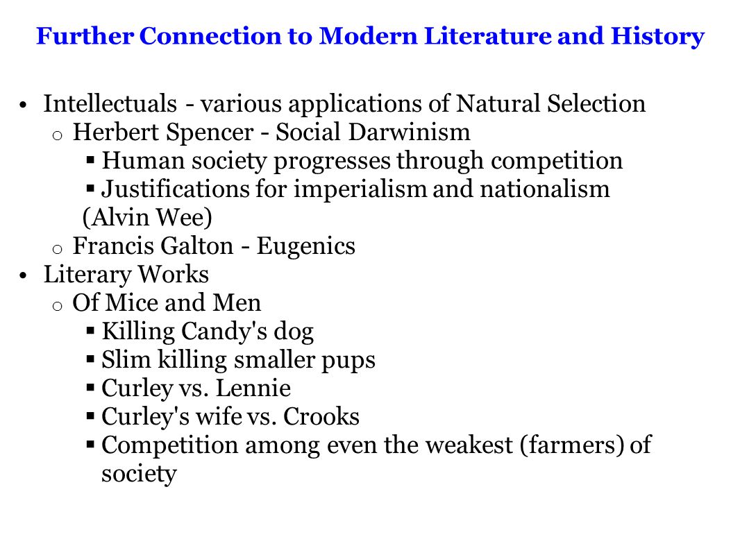 Further Connection to Modern Literature and History Intellectuals - various applications of Natural Selection o Herbert Spencer - Social Darwinism  Human society progresses through competition  Justifications for imperialism and nationalism (Alvin Wee) o Francis Galton - Eugenics Literary Works o Of Mice and Men  Killing Candy s dog  Slim killing smaller pups  Curley vs.