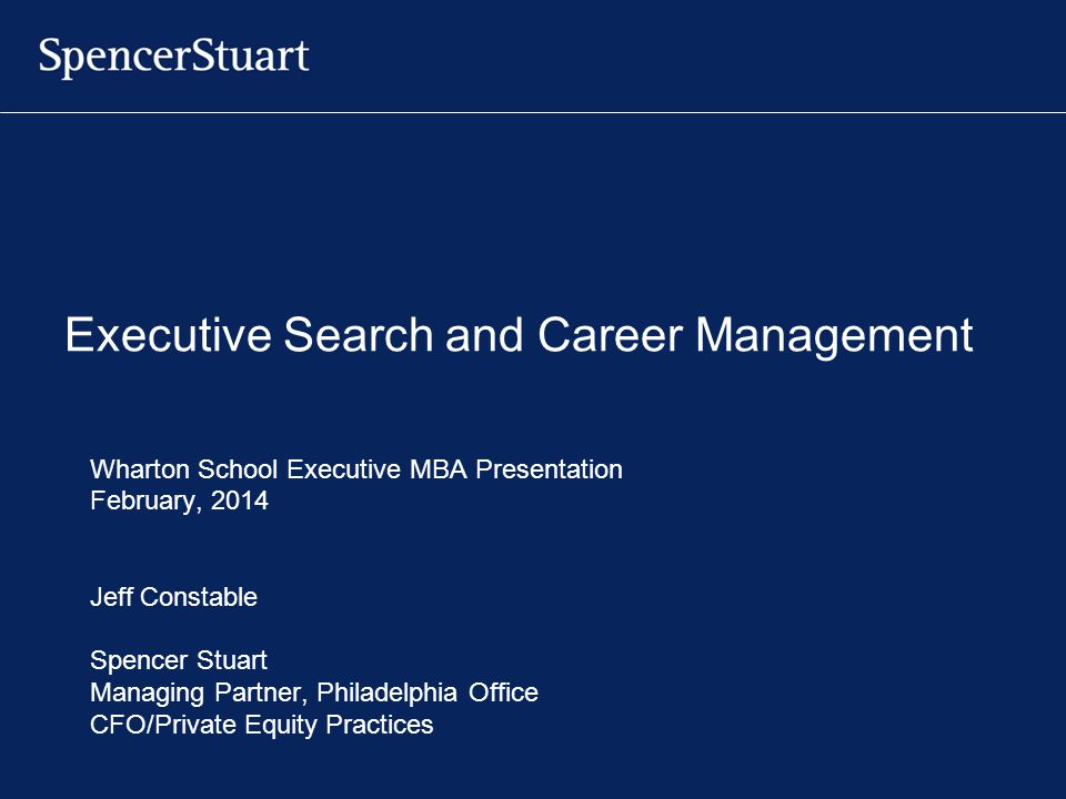 Executive Search and Career Management Wharton School Executive MBA Presentation February, 2014 Jeff Constable Spencer Stuart Managing Partner, Philad