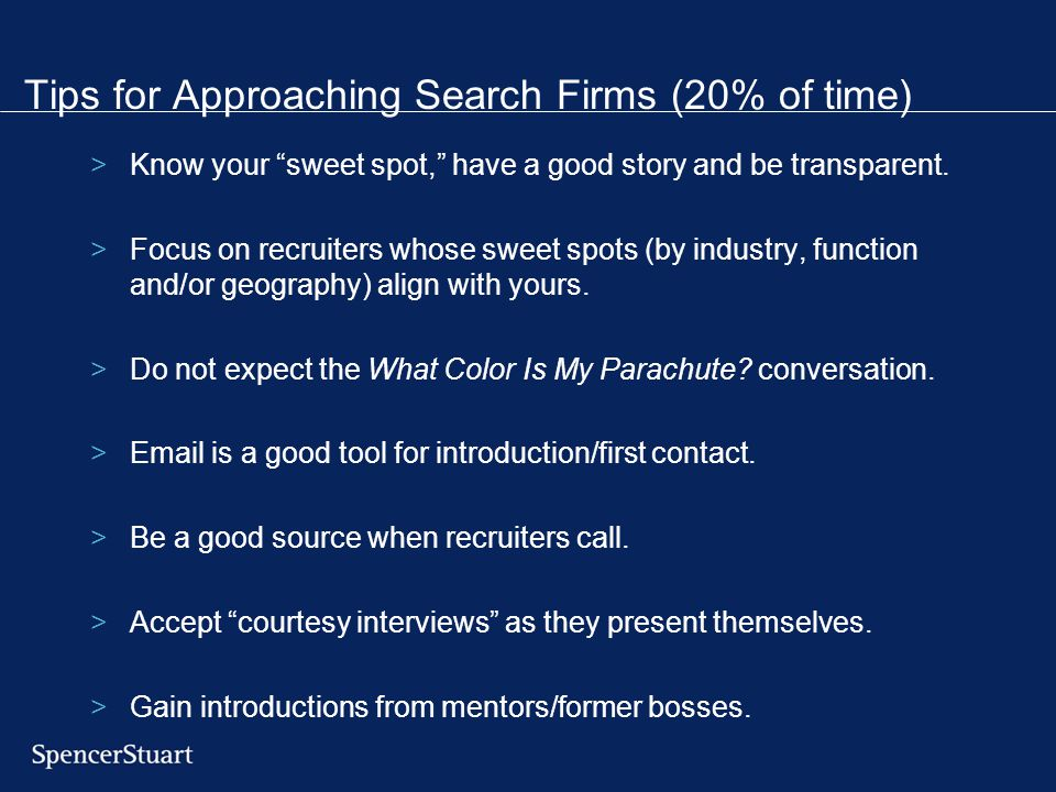 "Tips for Approaching Search Firms (20% of time) >Know your ""sweet spot,"" have a good story and be transparent. >Focus on recruiters whose sweet spots"