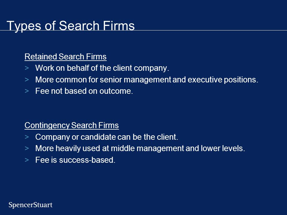 Types of Search Firms Retained Search Firms >Work on behalf of the client company. >More common for senior management and executive positions. >Fee no