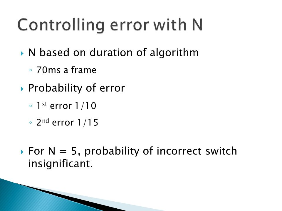  N based on duration of algorithm ◦ 70ms a frame  Probability of error ◦ 1 st error 1/10 ◦ 2 nd error 1/15  For N = 5, probability of incorrect switch insignificant.