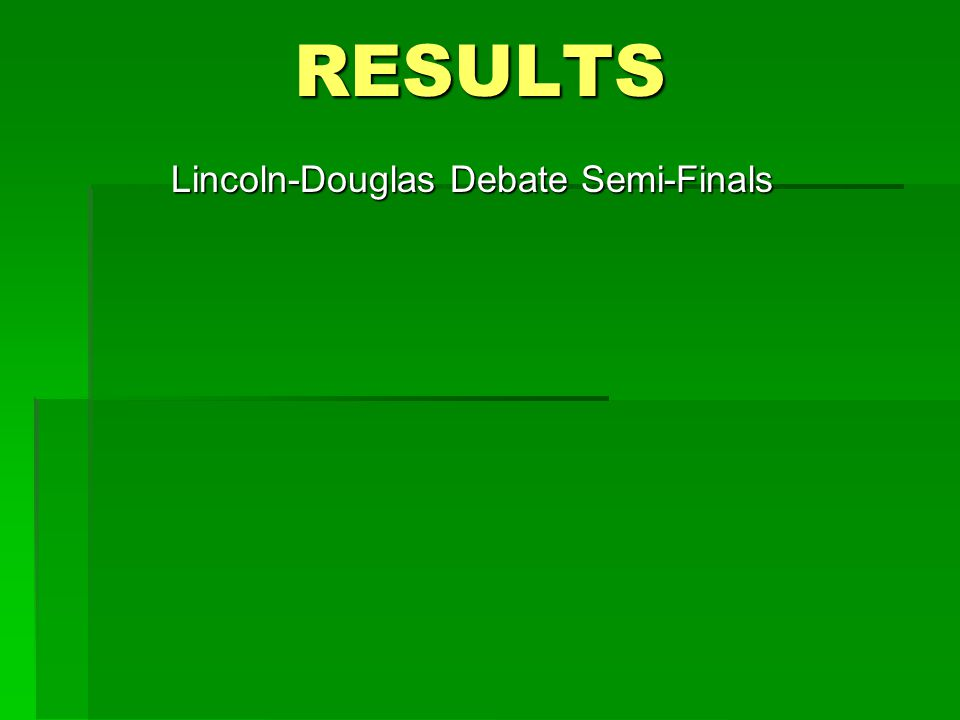 RESULTS Lincoln-Douglas Debate Semi-Finals