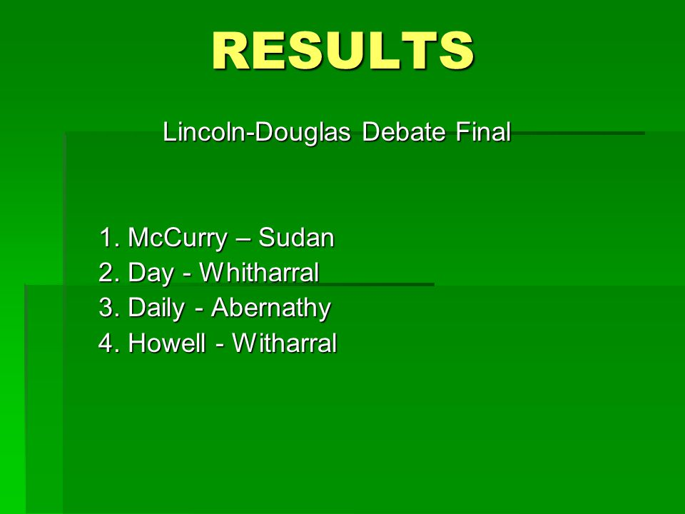 RESULTS Lincoln-Douglas Debate Final 1. McCurry – Sudan 2.