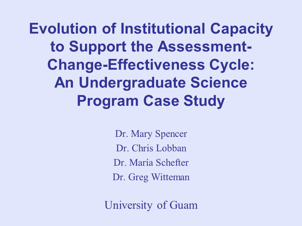 Evolution of Institutional Capacity to Support the Assessment- Change-Effectiveness Cycle: An Undergraduate Science Program Case Study Dr.