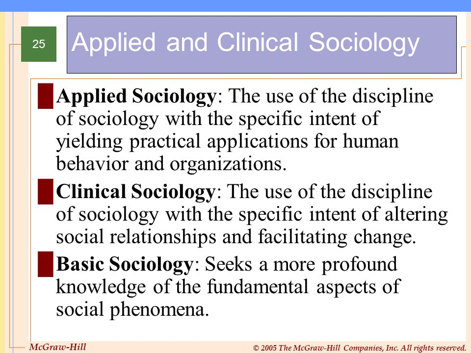 McGraw-Hill © 2005 The McGraw-Hill Companies, Inc. All rights reserved. 25 Applied and Clinical Sociology █Applied Sociology: The use of the disciplin
