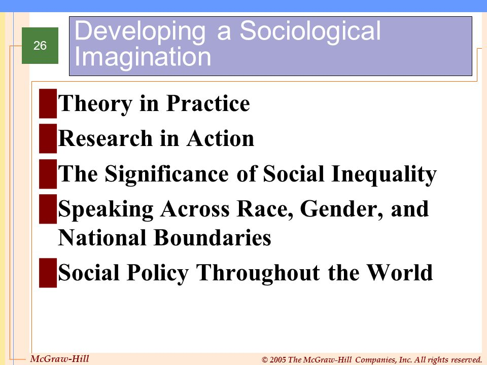 McGraw-Hill © 2005 The McGraw-Hill Companies, Inc. All rights reserved. 26 Developing a Sociological Imagination █Theory in Practice █Research in Acti