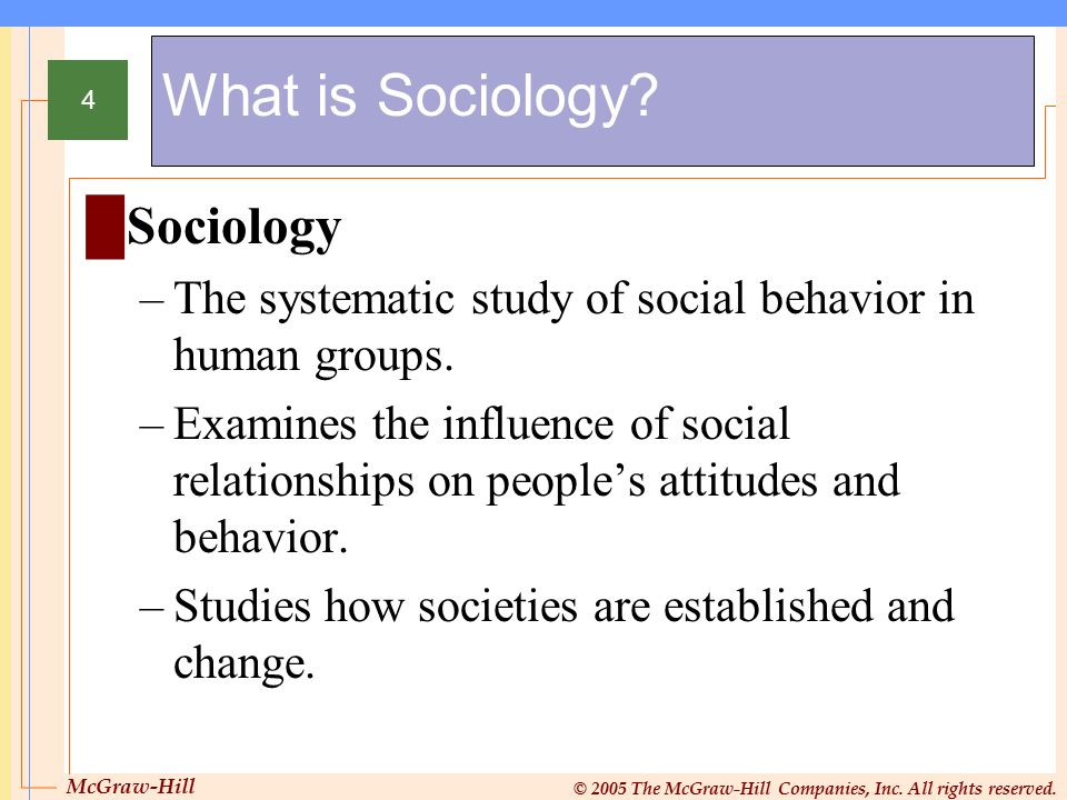 McGraw-Hill © 2005 The McGraw-Hill Companies, Inc. All rights reserved. 4 What is Sociology? █Sociology –The systematic study of social behavior in hu