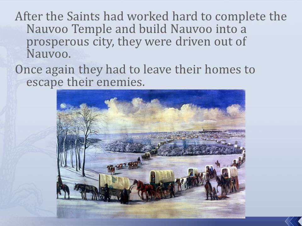 After the Saints had worked hard to complete the Nauvoo Temple and build Nauvoo into a prosperous city, they were driven out of Nauvoo.