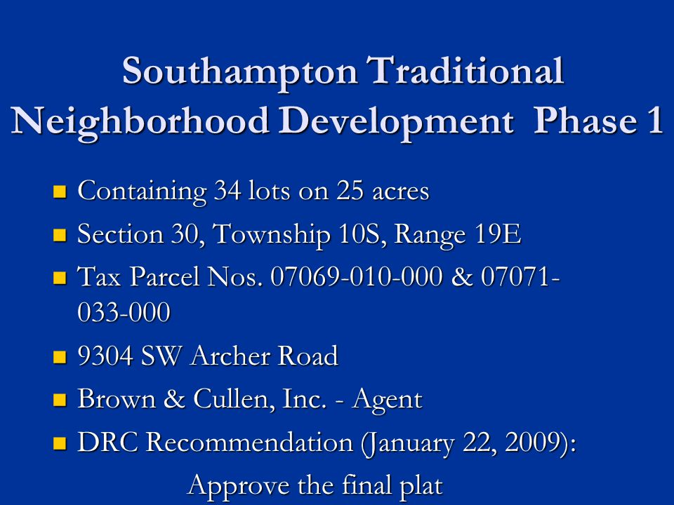 Recommend Approval of the Plat for Southampton Traditional Neighborhood Development Phase 1 DRC recommends approval of the summary item DRC recommends approval of the summary item Plat found to be consistent with policies of the Comprehensive Plan Plat found to be consistent with policies of the Comprehensive Plan Plat found to be in compliance with provisions of the Unified Land Development Code Plat found to be in compliance with provisions of the Unified Land Development Code