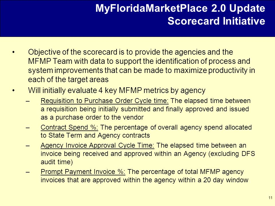 11 MyFloridaMarketPlace 2.0 Update Scorecard Initiative Objective of the scorecard is to provide the agencies and the MFMP Team with data to support the identification of process and system improvements that can be made to maximize productivity in each of the target areas Will initially evaluate 4 key MFMP metrics by agency –Requisition to Purchase Order Cycle time: The elapsed time between a requisition being initially submitted and finally approved and issued as a purchase order to the vendor –Contract Spend %: The percentage of overall agency spend allocated to State Term and Agency contracts –Agency Invoice Approval Cycle Time: The elapsed time between an invoice being received and approved within an Agency (excluding DFS audit time) –Prompt Payment Invoice %: The percentage of total MFMP agency invoices that are approved within the agency within a 20 day window
