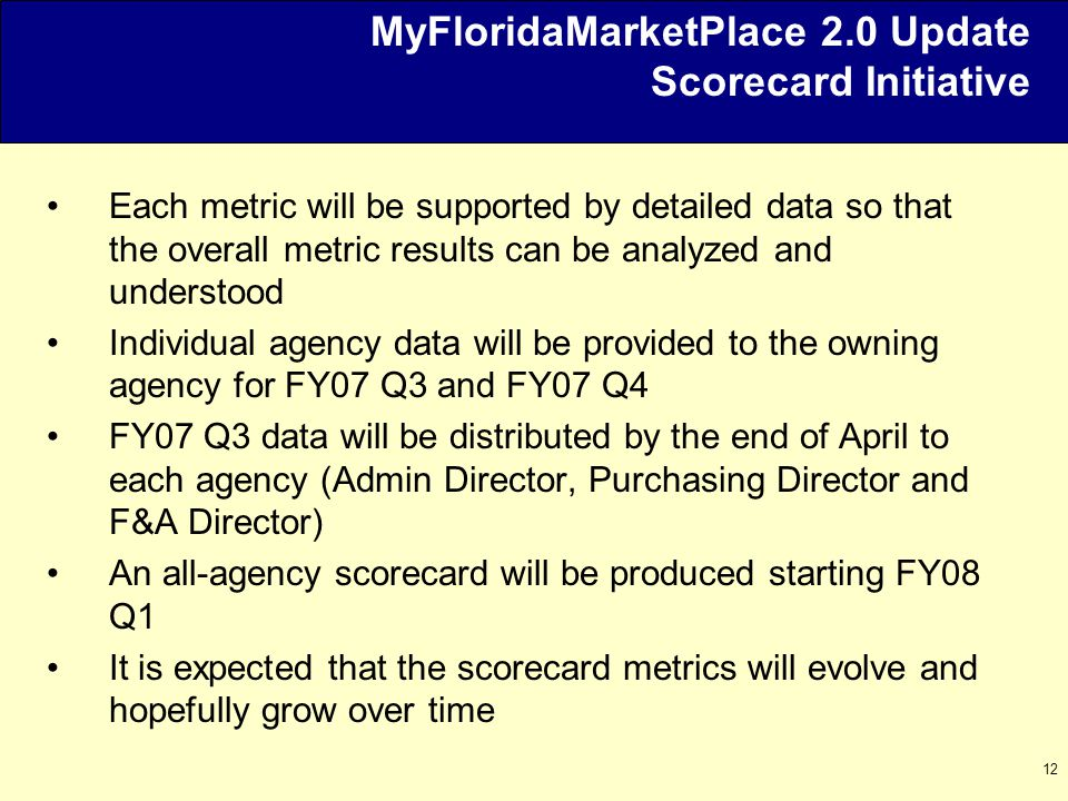12 MyFloridaMarketPlace 2.0 Update Scorecard Initiative Each metric will be supported by detailed data so that the overall metric results can be analyzed and understood Individual agency data will be provided to the owning agency for FY07 Q3 and FY07 Q4 FY07 Q3 data will be distributed by the end of April to each agency (Admin Director, Purchasing Director and F&A Director) An all-agency scorecard will be produced starting FY08 Q1 It is expected that the scorecard metrics will evolve and hopefully grow over time