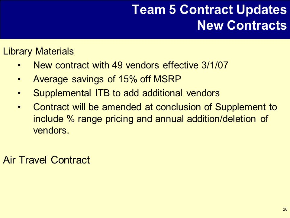 26 Team 5 Contract Updates New Contracts Library Materials New contract with 49 vendors effective 3/1/07 Average savings of 15% off MSRP Supplemental ITB to add additional vendors Contract will be amended at conclusion of Supplement to include % range pricing and annual addition/deletion of vendors.